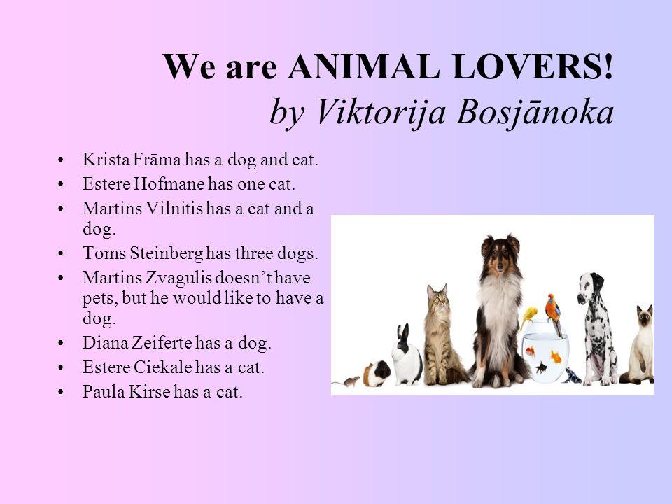 We are ANIMAL LOVERS. by Viktorija Bosjānoka Krista Frāma has a dog and cat.