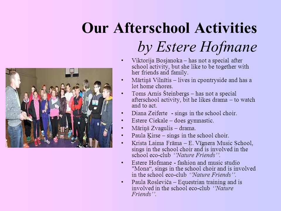 Our Afterschool Activities by Estere Hofmane Viktorija Bosjanoka – has not a special after school activity, but she like to be together with her friends and family.