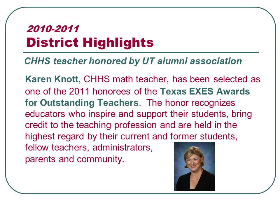 2010-2011 District Highlights Karen Knott, CHHS math teacher, has been selected as one of the 2011 honorees of the Texas EXES Awards for Outstanding Teachers.