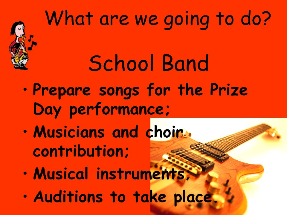 What are we going to do? School Band Prepare songs for the Prize Day performance; Musicians and choir contribution; Musical instruments; Auditions to