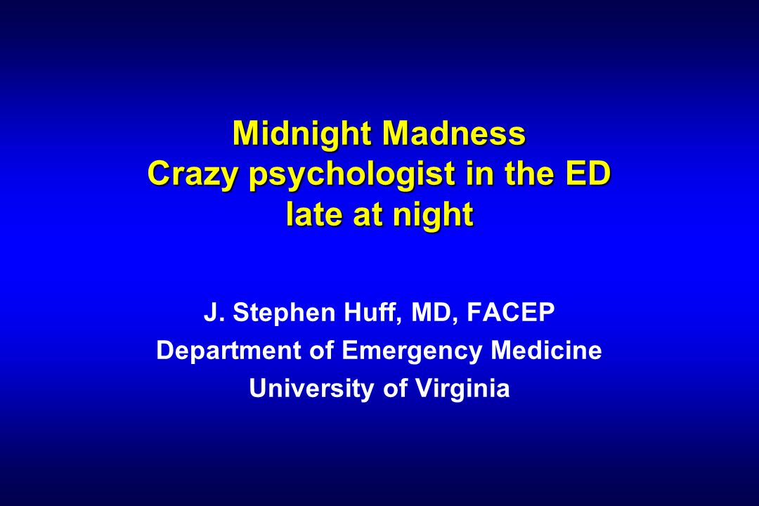 Midnight Madness Crazy psychologist in the ED late at night J.