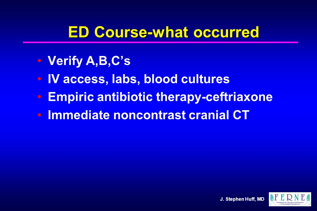J. Stephen Huff, MD ED Course-what occurred Verify A,B,C's IV access, labs, blood cultures Empiric antibiotic therapy-ceftriaxone Immediate noncontras