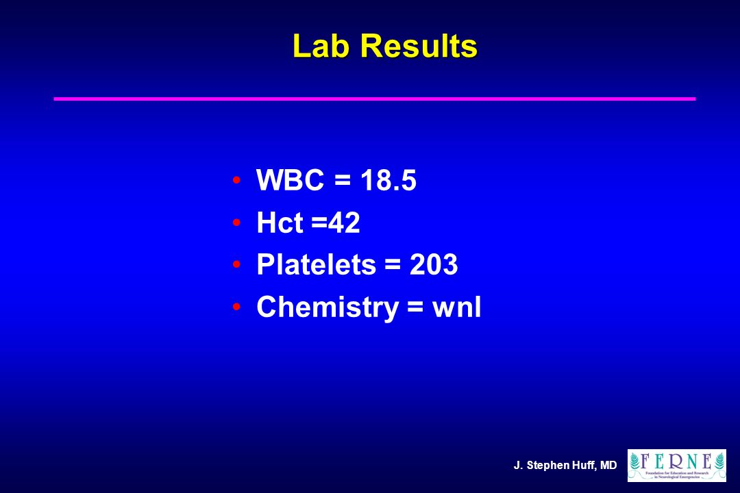 J. Stephen Huff, MD Lab Results WBC = 18.5 Hct =42 Platelets = 203 Chemistry = wnl