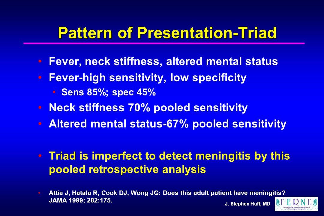 J. Stephen Huff, MD Pattern of Presentation-Triad Fever, neck stiffness, altered mental status Fever-high sensitivity, low specificity Sens 85%; spec