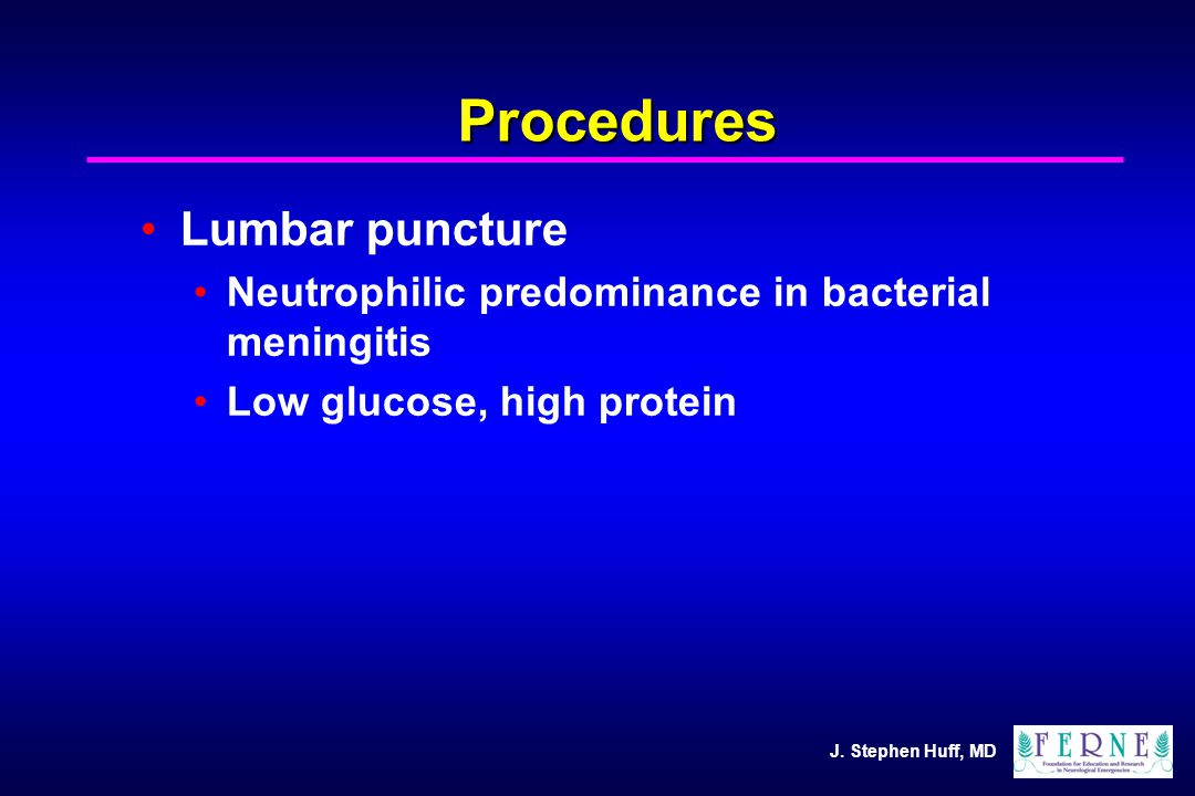 J. Stephen Huff, MD Procedures Lumbar puncture Neutrophilic predominance in bacterial meningitis Low glucose, high protein