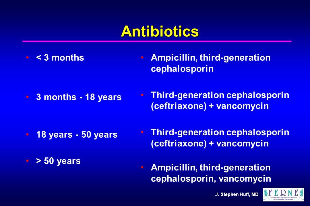 J. Stephen Huff, MD Antibiotics < 3 months 3 months - 18 years 18 years - 50 years > 50 years Ampicillin, third-generation cephalosporin Third-generat
