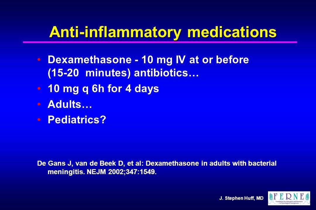J. Stephen Huff, MD Anti-inflammatory medications Dexamethasone - 10 mg IV at or before (15-20 minutes) antibiotics… 10 mg q 6h for 4 days Adults… Ped
