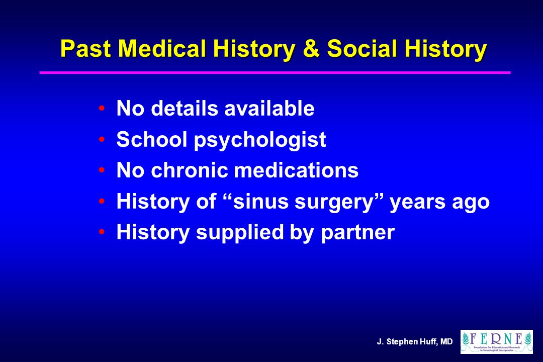 """J. Stephen Huff, MD Past Medical History & Social History No details available School psychologist No chronic medications History of """"sinus surgery"""" y"""