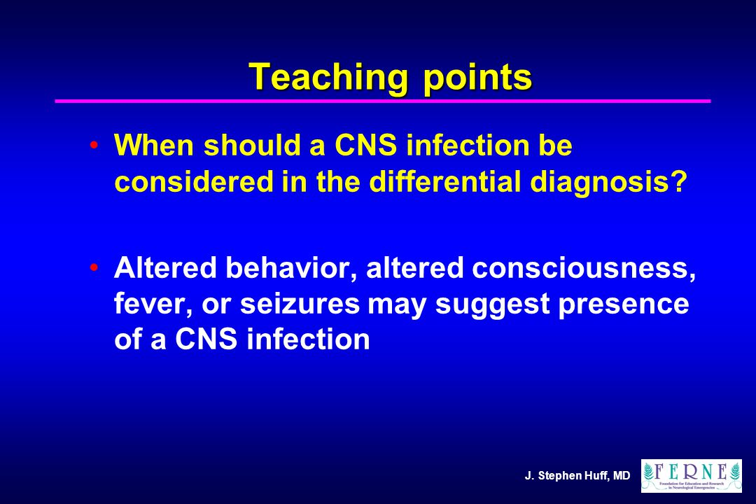 J. Stephen Huff, MD Teaching points When should a CNS infection be considered in the differential diagnosis? Altered behavior, altered consciousness,