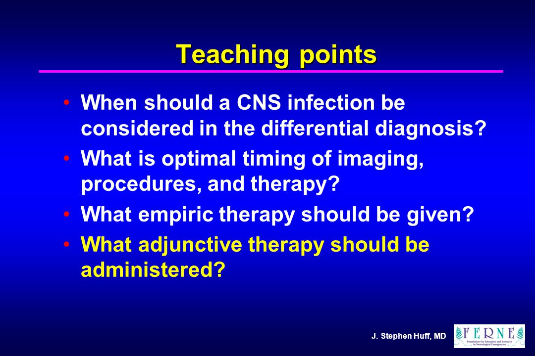 J. Stephen Huff, MD Teaching points When should a CNS infection be considered in the differential diagnosis? What is optimal timing of imaging, proced
