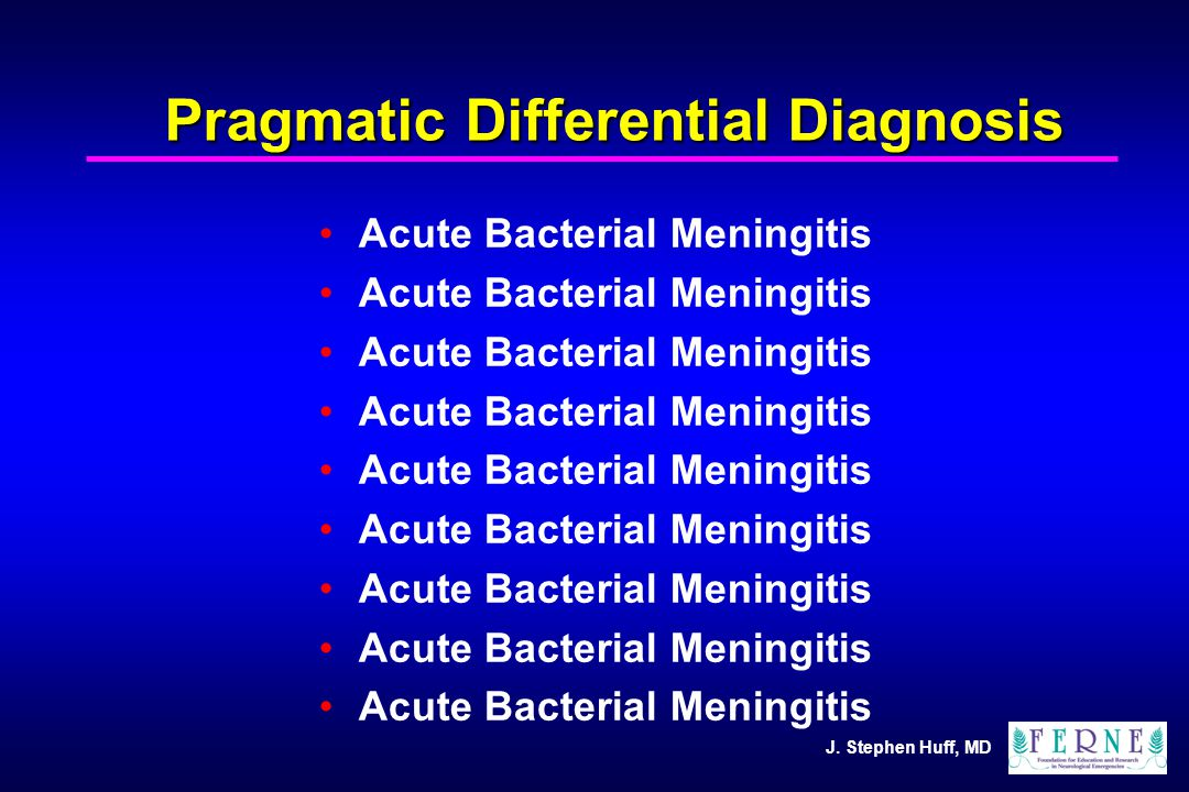 J. Stephen Huff, MD Pragmatic Differential Diagnosis Acute Bacterial Meningitis