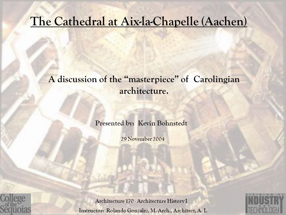 "The Cathedral at Aix-la-Chapelle (Aachen) A discussion of the ""masterpiece"" of Carolingian architecture. Presented by: Kevin Bohnstedt Architecture 17"