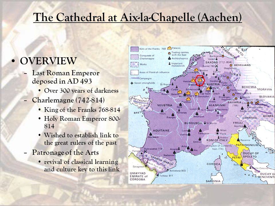The Cathedral at Aix-la-Chapelle (Aachen) OVERVIEW – Last Roman Emperor deposed in AD 493 Over 300 years of darkness – Charlemagne (742-814) King of t
