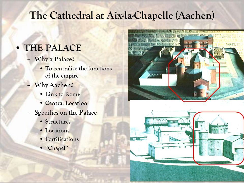 The Cathedral at Aix-la-Chapelle (Aachen) THE PALACE – Why a Palace? To centralize the functions of the empire – Why Aachen? Link to Rome Central Loca