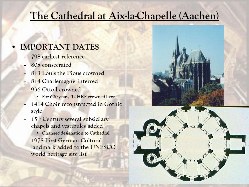 The Cathedral at Aix-la-Chapelle (Aachen) IMPORTANT DATES – 798 earliest reference – 805 consecrated – 813 Louis the Pious crowned – 814 Charlemagne i