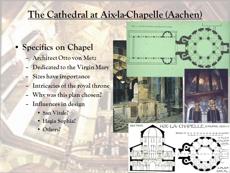 The Cathedral at Aix-la-Chapelle (Aachen) Specifics on Chapel – Architect Otto von Metz – Dedicated to the Virgin Mary – Sizes have importance – Intri