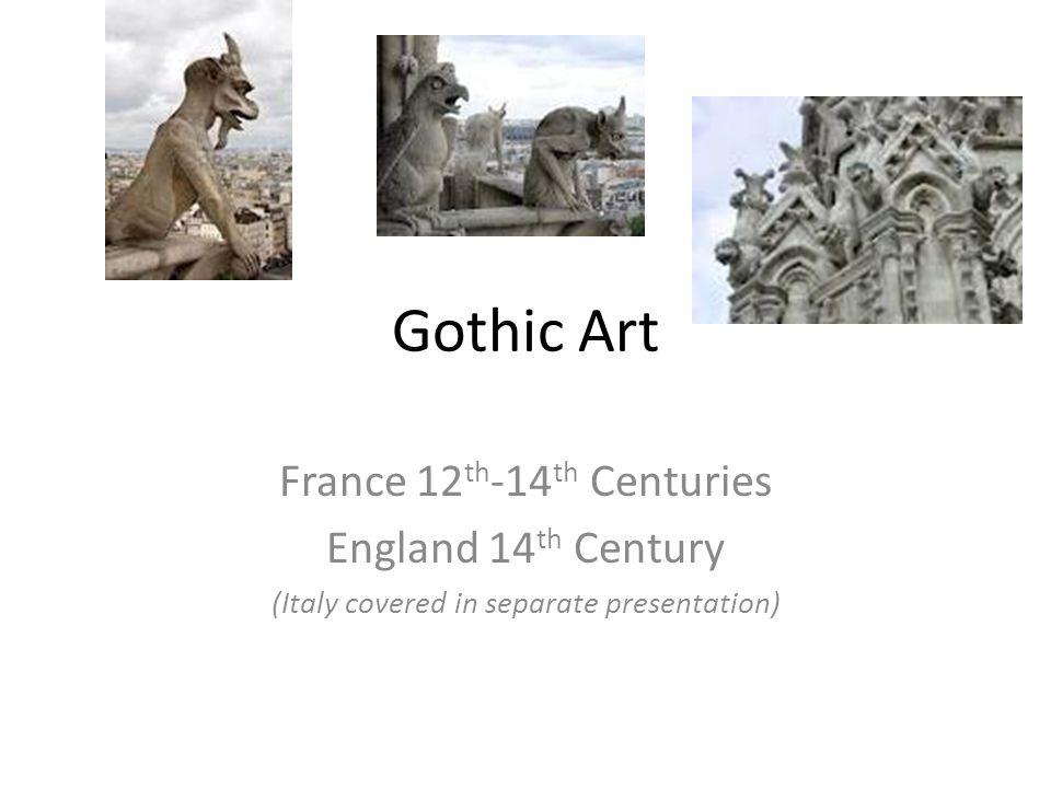 Gothic Art France 12 th -14 th Centuries England 14 th Century (Italy covered in separate presentation)