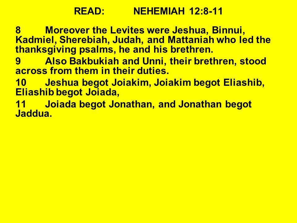READ:NEHEMIAH 12:8-11 8Moreover the Levites were Jeshua, Binnui, Kadmiel, Sherebiah, Judah, and Mattaniah who led the thanksgiving psalms, he and his