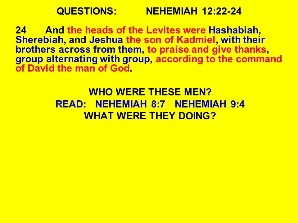 QUESTIONS:NEHEMIAH 12:22-24 24And the heads of the Levites were Hashabiah, Sherebiah, and Jeshua the son of Kadmiel, with their brothers across from t