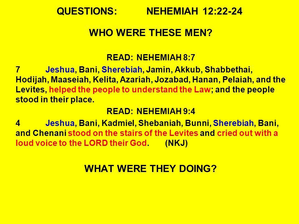 QUESTIONS:NEHEMIAH 12:22-24 WHO WERE THESE MEN? READ:NEHEMIAH 8:7 7Jeshua, Bani, Sherebiah, Jamin, Akkub, Shabbethai, Hodijah, Maaseiah, Kelita, Azari