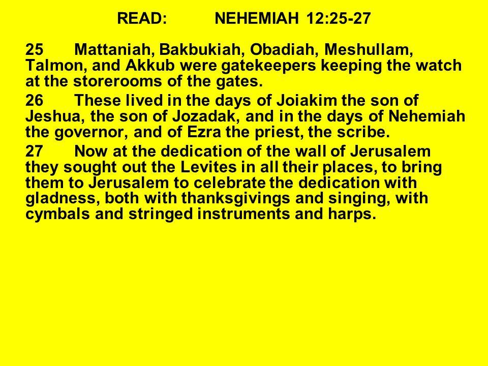 READ:NEHEMIAH 12:25-27 25Mattaniah, Bakbukiah, Obadiah, Meshullam, Talmon, and Akkub were gatekeepers keeping the watch at the storerooms of the gates