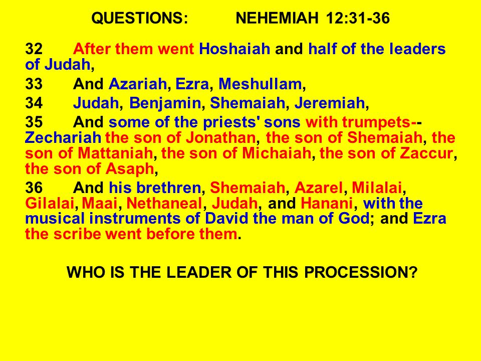 QUESTIONS:NEHEMIAH 12:31-36 32After them went Hoshaiah and half of the leaders of Judah, 33And Azariah, Ezra, Meshullam, 34Judah, Benjamin, Shemaiah,