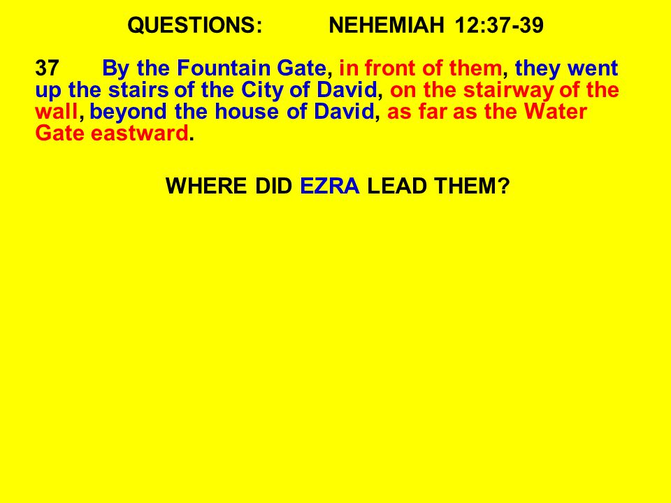 QUESTIONS:NEHEMIAH 12:37-39 37By the Fountain Gate, in front of them, they went up the stairs of the City of David, on the stairway of the wall, beyon