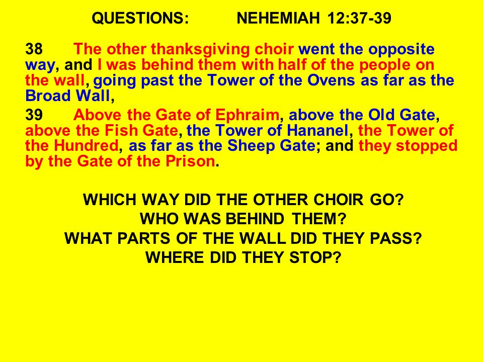 QUESTIONS:NEHEMIAH 12:37-39 38The other thanksgiving choir went the opposite way, and I was behind them with half of the people on the wall, going pas