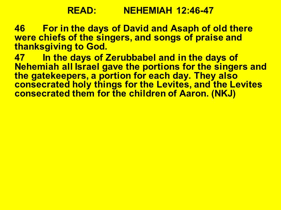 READ:NEHEMIAH 12:46-47 46For in the days of David and Asaph of old there were chiefs of the singers, and songs of praise and thanksgiving to God. 47In
