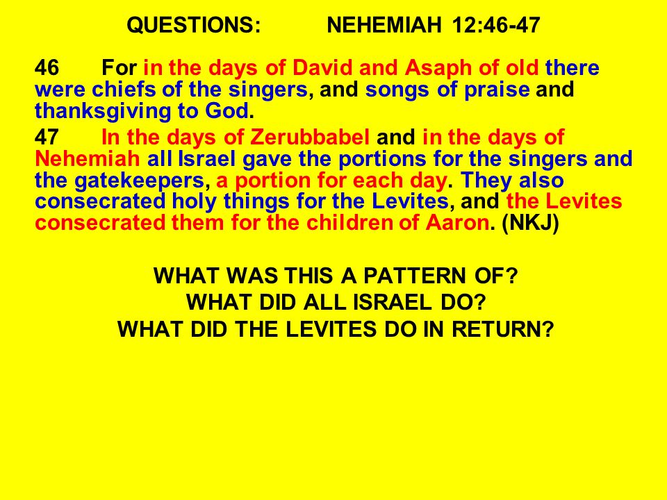 QUESTIONS:NEHEMIAH 12:46-47 46For in the days of David and Asaph of old there were chiefs of the singers, and songs of praise and thanksgiving to God.