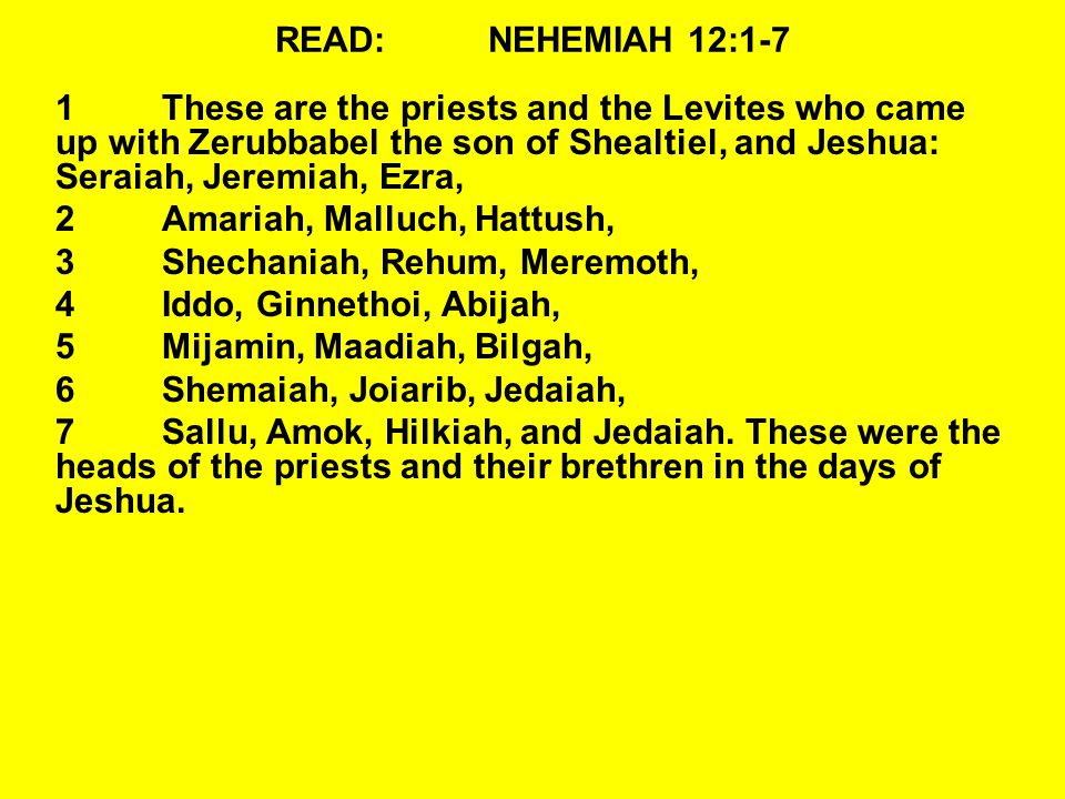 READ:NEHEMIAH 12:1-7 1These are the priests and the Levites who came up with Zerubbabel the son of Shealtiel, and Jeshua: Seraiah, Jeremiah, Ezra, 2Am