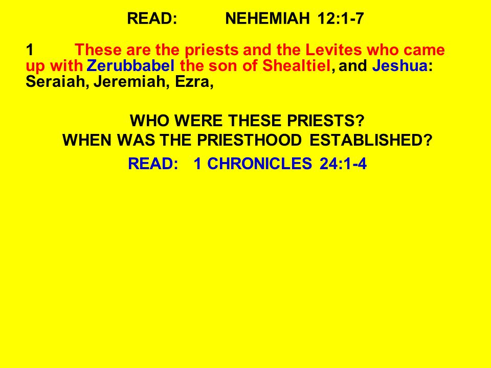 READ:NEHEMIAH 12:1-7 1These are the priests and the Levites who came up with Zerubbabel the son of Shealtiel, and Jeshua: Seraiah, Jeremiah, Ezra, WHO