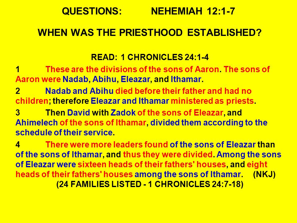QUESTIONS:NEHEMIAH 12:1-7 WHEN WAS THE PRIESTHOOD ESTABLISHED? READ:1 CHRONICLES 24:1-4 1These are the divisions of the sons of Aaron. The sons of Aar