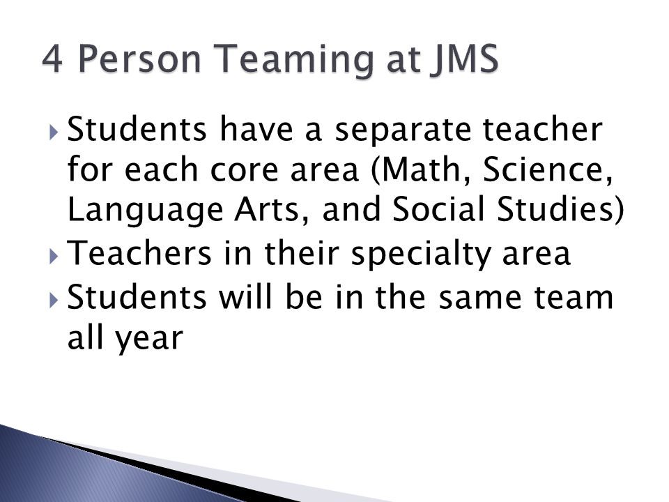  Students have a separate teacher for each core area (Math, Science, Language Arts, and Social Studies)  Teachers in their specialty area  Students will be in the same team all year
