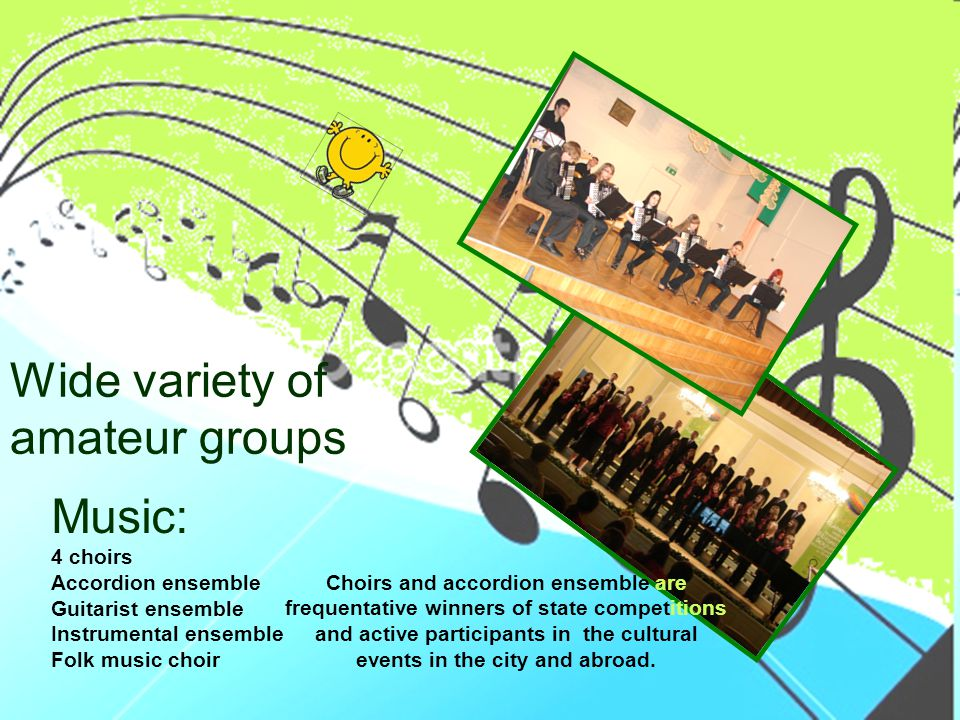 Wide variety of amateur groups Music: 4 choirs Accordion ensemble Guitarist ensemble Instrumental ensemble Folk music choir Choirs and accordion ensemble are frequentative winners of state competitions and active participants in the cultural events in the city and abroad.