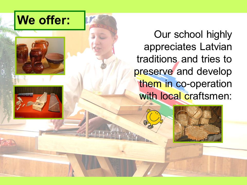 We offer: Our school highly appreciates Latvian traditions and tries to preserve and develop them in co-operation with local craftsmen: