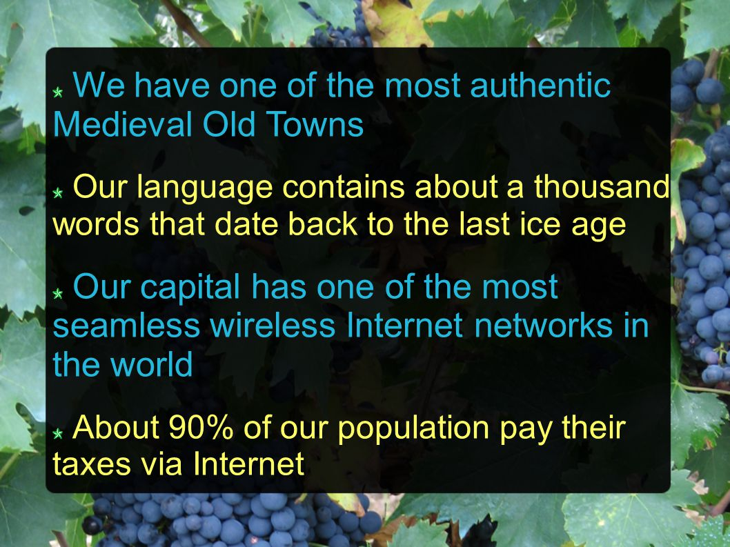 We have one of the most authentic Medieval Old Towns Our language contains about a thousand words that date back to the last ice age Our capital has o