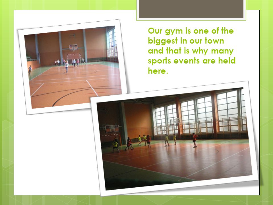 Our gym is one of the biggest in our town and that is why many sports events are held here.