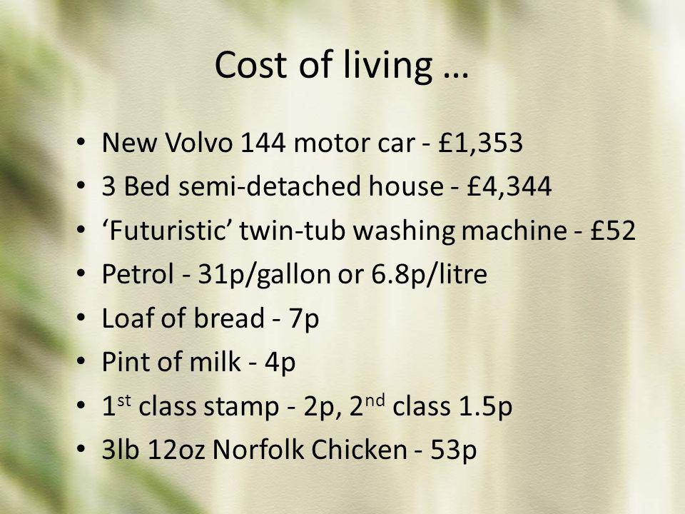 Cost of living … New Volvo 144 motor car - £1,353 3 Bed semi-detached house - £4,344 'Futuristic' twin-tub washing machine - £52 Petrol - 31p/gallon o