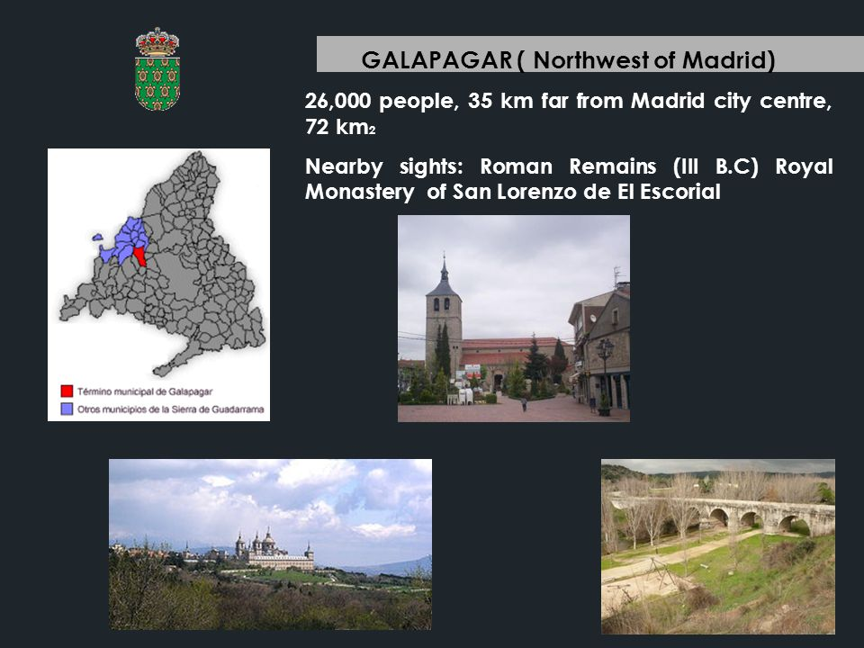 GALAPAGAR ( Northwest of Madrid) 26,000 people, 35 km far from Madrid city centre, 72 km 2 Nearby sights: Roman Remains (III B.C) Royal Monastery of San Lorenzo de El Escorial