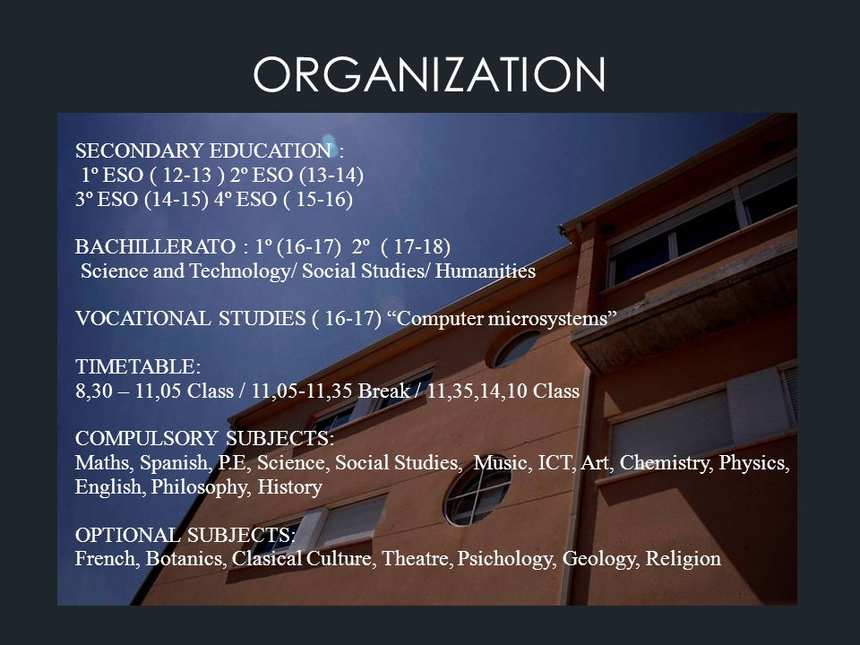ORGANIZATION SECONDARY EDUCATION : 1º ESO ( 12-13 ) 2º ESO (13-14) 3º ESO (14-15) 4º ESO ( 15-16) BACHILLERATO : 1º (16-17) 2º ( 17-18) Science and Technology/ Social Studies/ Humanities VOCATIONAL STUDIES ( 16-17) Computer microsystems TIMETABLE: 8,30 – 11,05 Class / 11,05-11,35 Break / 11,35,14,10 Class COMPULSORY SUBJECTS: Maths, Spanish, P.E, Science, Social Studies, Music, ICT, Art, Chemistry, Physics, English, Philosophy, History OPTIONAL SUBJECTS: French, Botanics, Clasical Culture, Theatre, Psichology, Geology, Religion