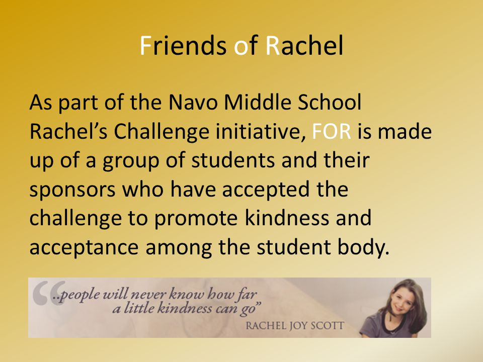 Friends of Rachel As part of the Navo Middle School Rachel's Challenge initiative, FOR is made up of a group of students and their sponsors who have accepted the challenge to promote kindness and acceptance among the student body.