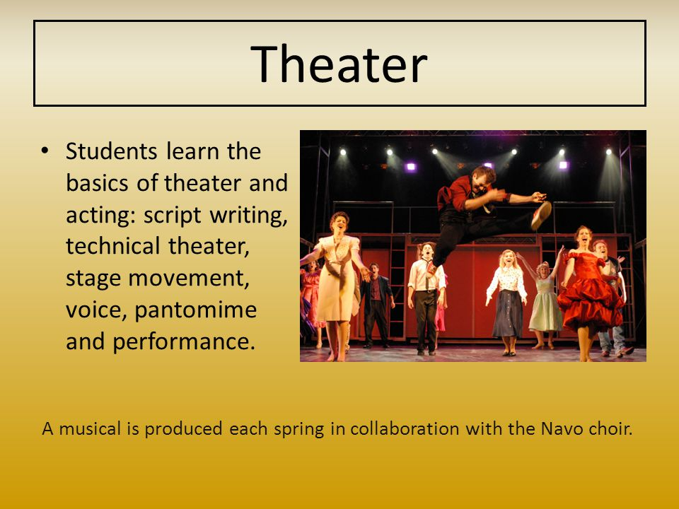Theater Students learn the basics of theater and acting: script writing, technical theater, stage movement, voice, pantomime and performance.