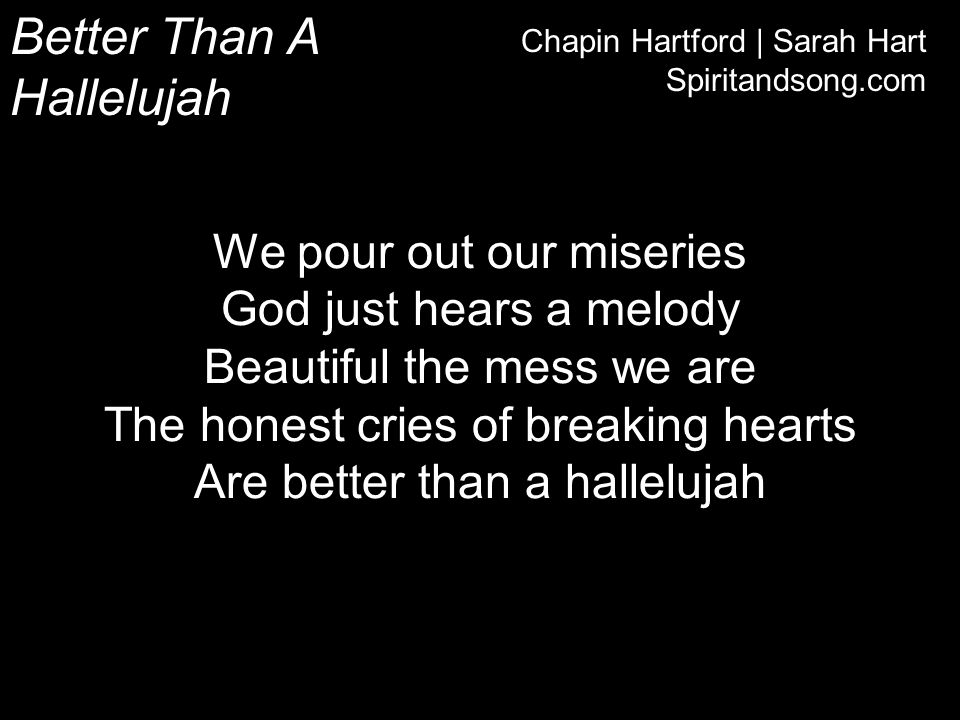 Better Than A Hallelujah Chapin Hartford | Sarah Hart Spiritandsong.com We pour out our miseries God just hears a melody Beautiful the mess we are The