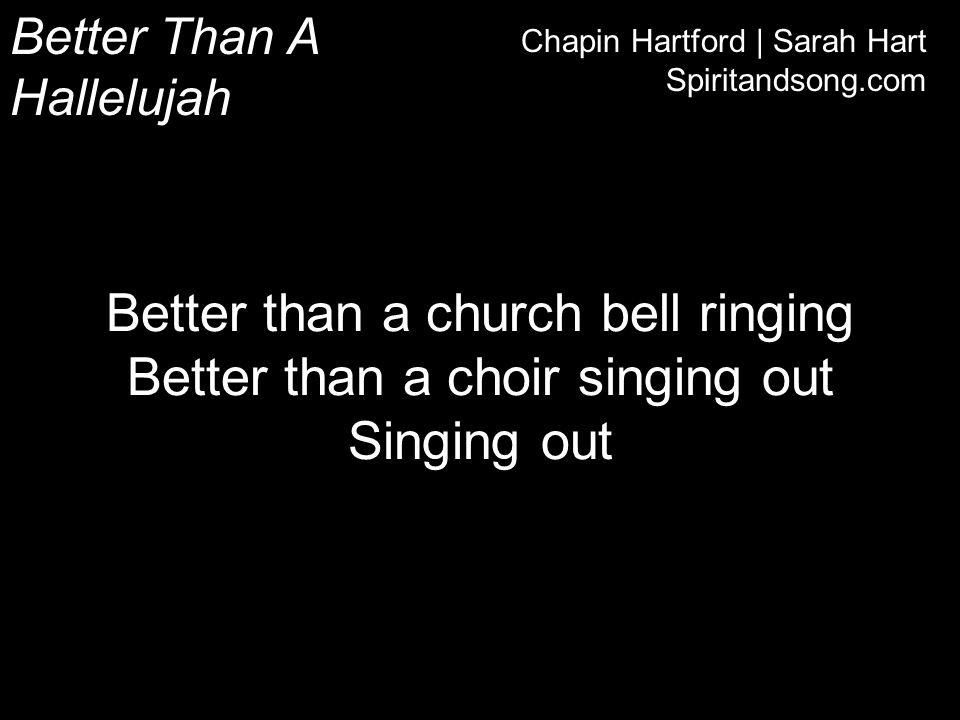 Better Than A Hallelujah Chapin Hartford | Sarah Hart Spiritandsong.com Better than a church bell ringing Better than a choir singing out Singing out