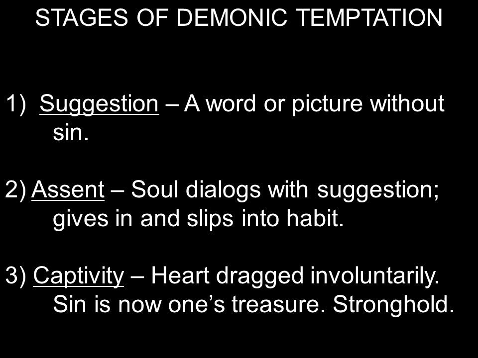 STAGES OF DEMONIC TEMPTATION 1) Suggestion – A word or picture without sin. 2) Assent – Soul dialogs with suggestion; gives in and slips into habit. 3