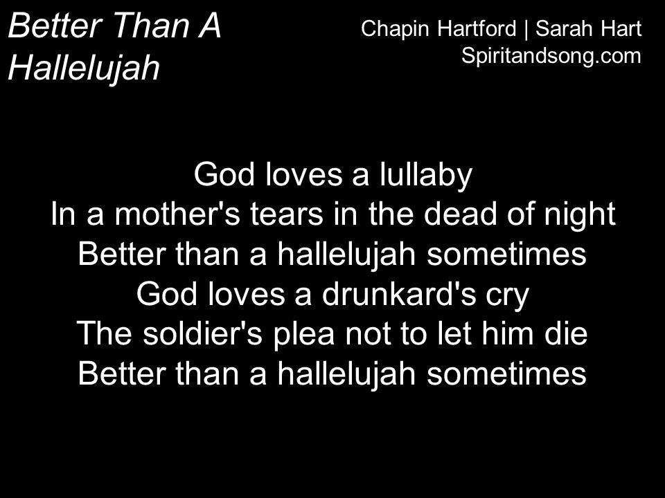 Better Than A Hallelujah Chapin Hartford   Sarah Hart Spiritandsong.com We pour out our miseries God just hears a melody Beautiful the mess we are The honest cries of breaking hearts Are better than a hallelujah