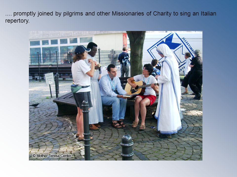 .... promptly joined by pilgrims and other Missionaries of Charity to sing an Italian repertory.