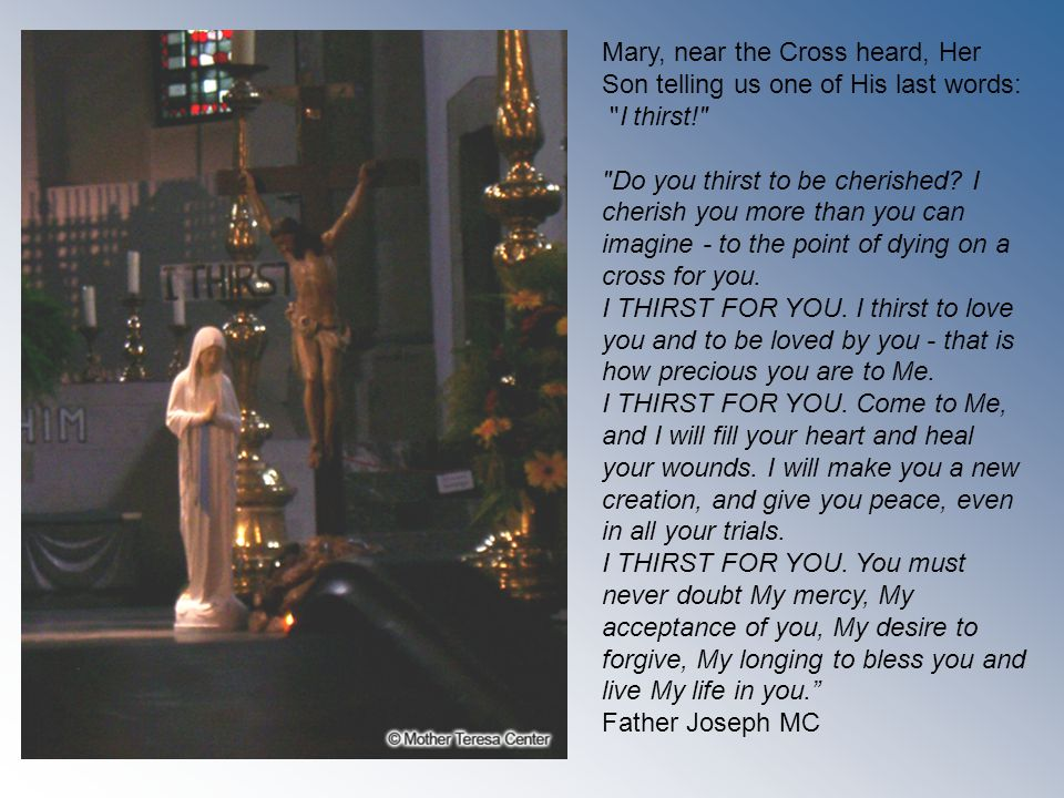 Mary, near the Cross heard, Her Son telling us one of His last words: I thirst! Do you thirst to be cherished.
