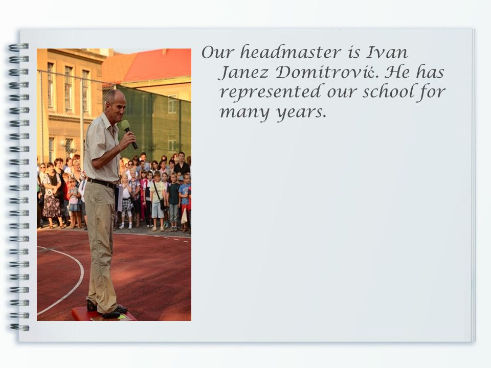 Our headmaster is Ivan Janez Domitrovi ć. He has represented our school for many years.